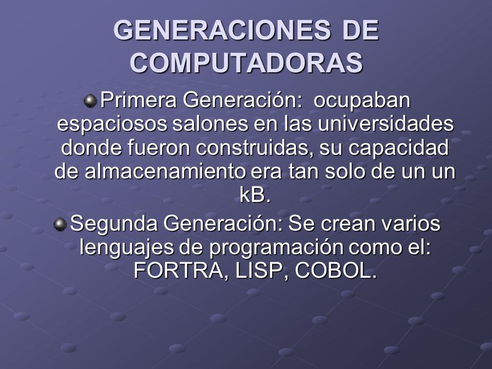 GENERACIONES DE COMPUTADORAS Primera Generación: ocupaban espaciosos salones en las universidades donde fueron construidas, su capacidad de almacenami