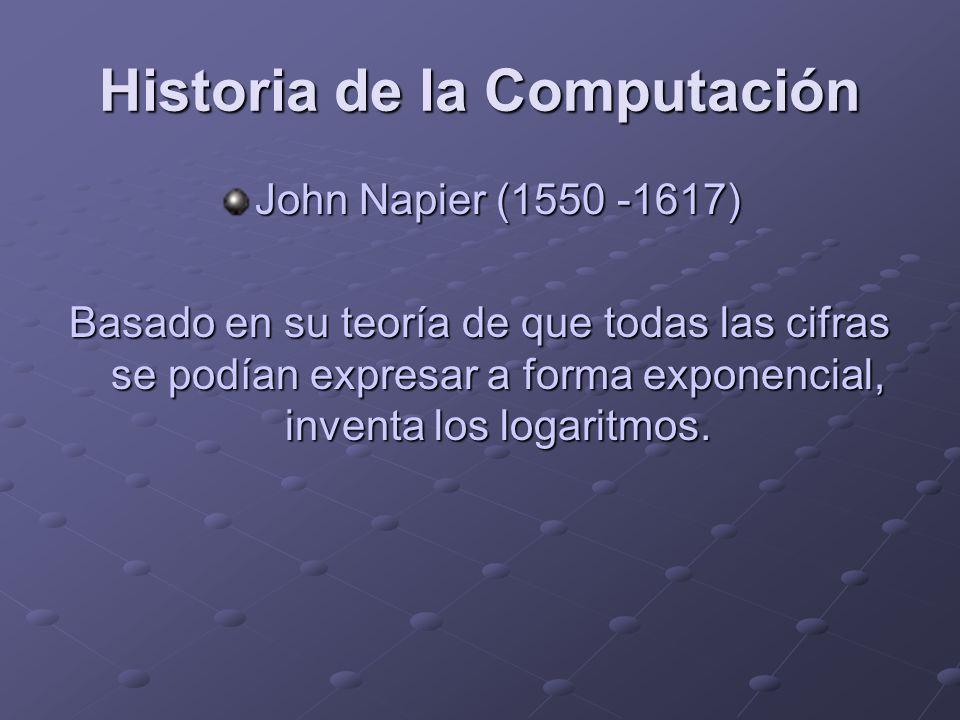 Historia de la Computación John Napier (1550 -1617) Basado en su teoría de que todas las cifras se podían expresar a forma exponencial, inventa los lo