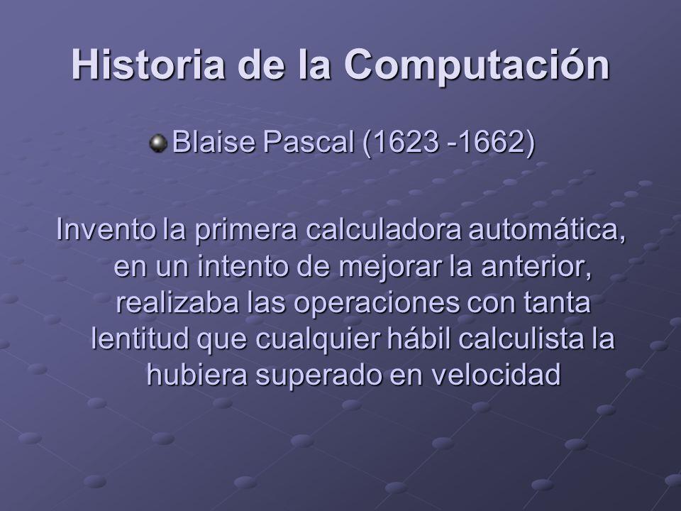 Historia de la Computación Blaise Pascal (1623 -1662) Invento la primera calculadora automática, en un intento de mejorar la anterior, realizaba las o