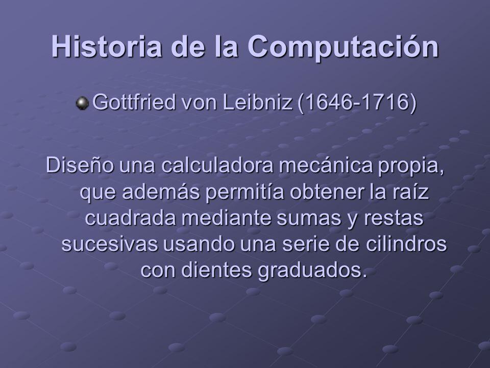Historia de la Computación Gottfried von Leibniz (1646-1716) Diseño una calculadora mecánica propia, que además permitía obtener la raíz cuadrada medi