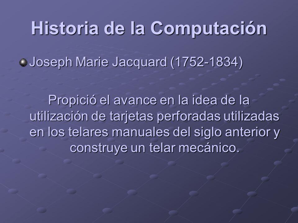 Historia de la Computación Joseph Marie Jacquard (1752-1834) Propició el avance en la idea de la utilización de tarjetas perforadas utilizadas en los