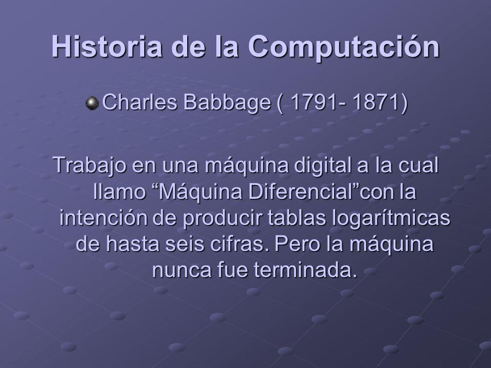 Historia de la Computación Charles Babbage ( 1791- 1871) Trabajo en una máquina digital a la cual llamo Máquina Diferencialcon la intención de produci