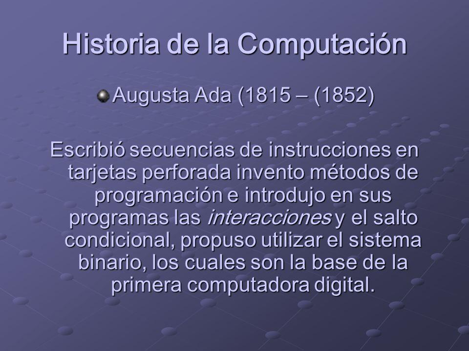 Historia de la Computación Augusta Ada (1815 – (1852) Escribió secuencias de instrucciones en tarjetas perforada invento métodos de programación e int