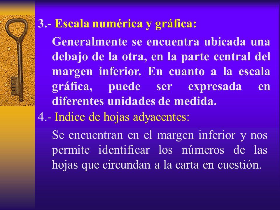 3.- Escala numérica y gráfica: Generalmente se encuentra ubicada una debajo de la otra, en la parte central del margen inferior. En cuanto a la escala