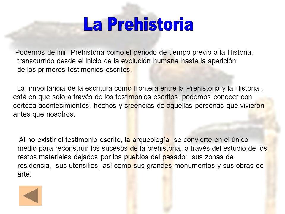 Podemos definir Prehistoria como el periodo de tiempo previo a la Historia, transcurrido desde el inicio de la evolución humana hasta la aparición de