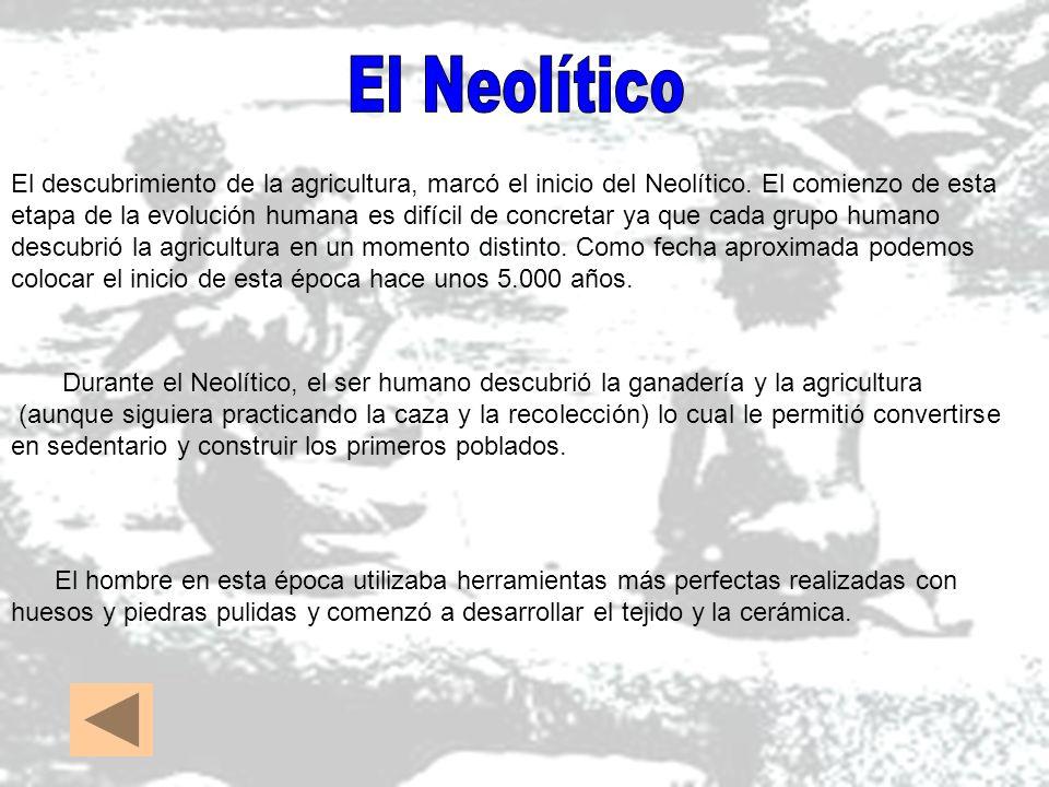 El descubrimiento de la agricultura, marcó el inicio del Neolítico. El comienzo de esta etapa de la evolución humana es difícil de concretar ya que ca