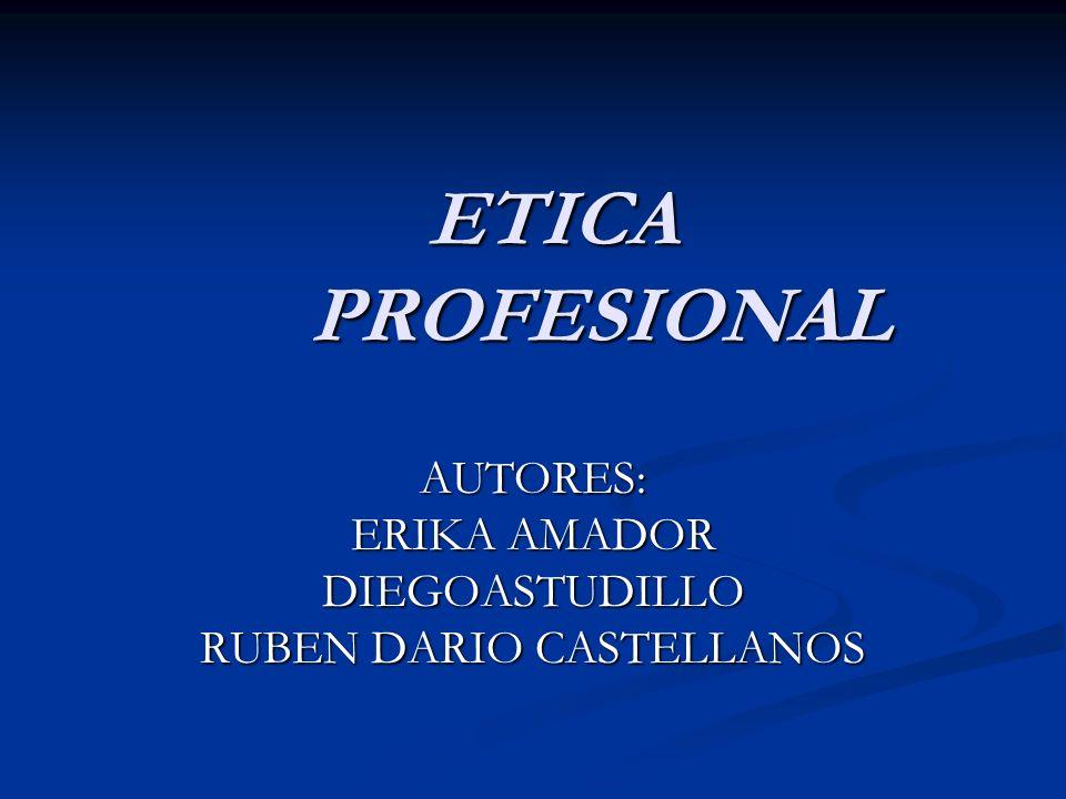 ETICA PROFESIONAL ETICA PROFESIONAL AUTORES: ERIKA AMADOR DIEGOASTUDILLO RUBEN DARIO CASTELLANOS