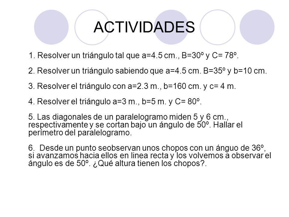 ACTIVIDADES 1. Resolver un triángulo tal que a=4.5 cm., B=30º y C= 78º. 2. Resolver un triángulo sabiendo que a=4.5 cm. B=35º y b=10 cm. 3. Resolver e