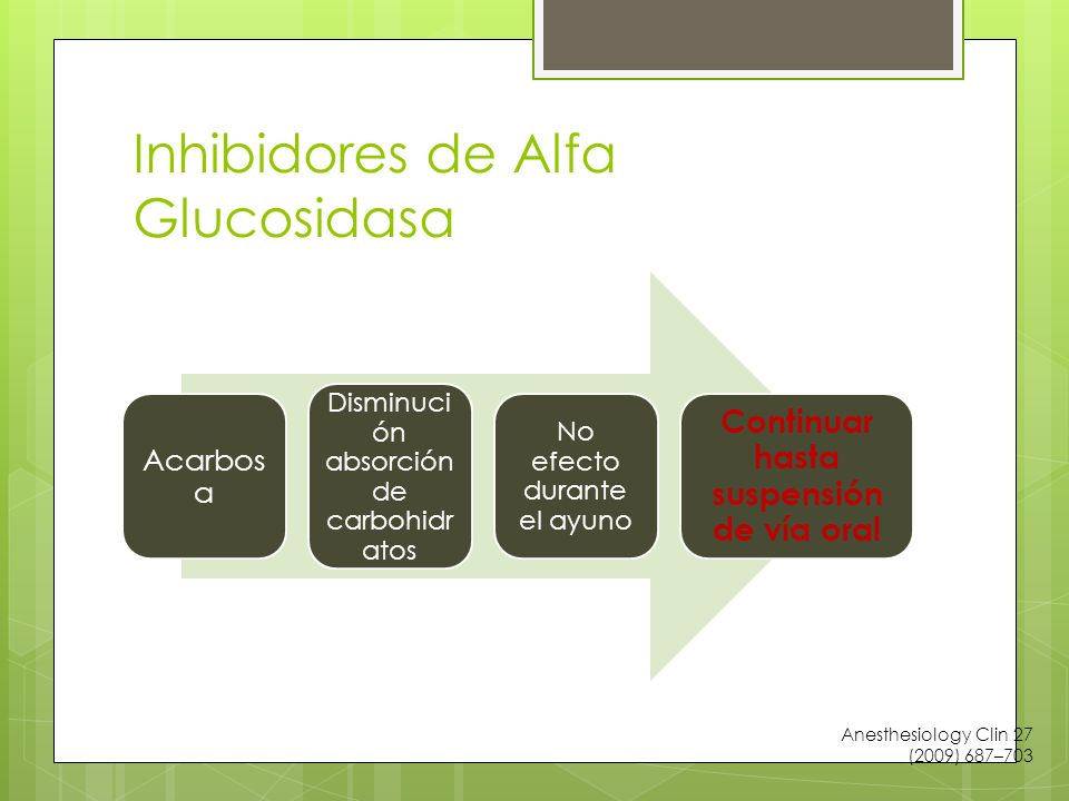 Inhibidores de Alfa Glucosidasa Acarbos a Disminuci ón absorción de carbohidr atos No efecto durante el ayuno Continuar hasta suspensión de vía oral Anesthesiology Clin 27 (2009) 687–703