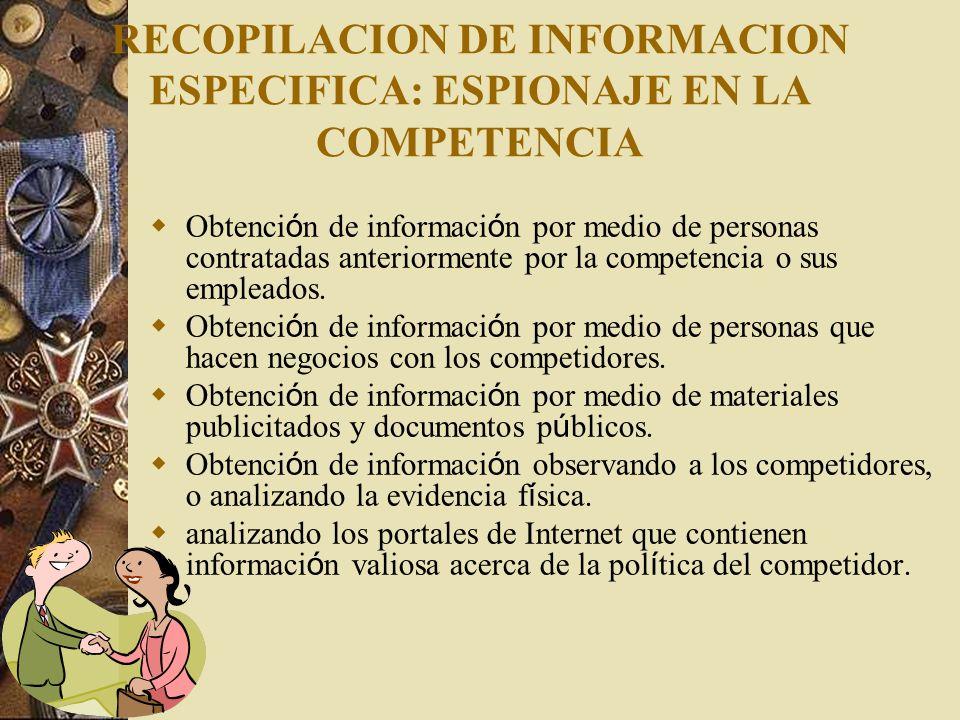 RECOPILACION DE INFORMACION ESPECIFICA: ESPIONAJE EN LA COMPETENCIA Obtenci ó n de informaci ó n por medio de personas contratadas anteriormente por l