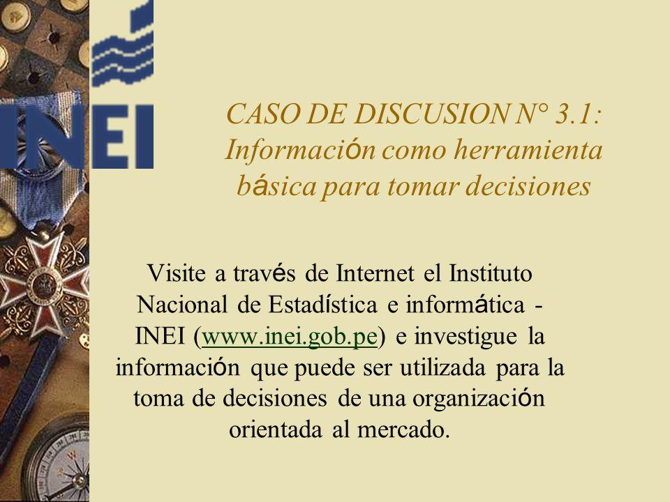 CASO DE DISCUSION N° 3.1: Informaci ó n como herramienta b á sica para tomar decisiones Visite a trav é s de Internet el Instituto Nacional de Estad í