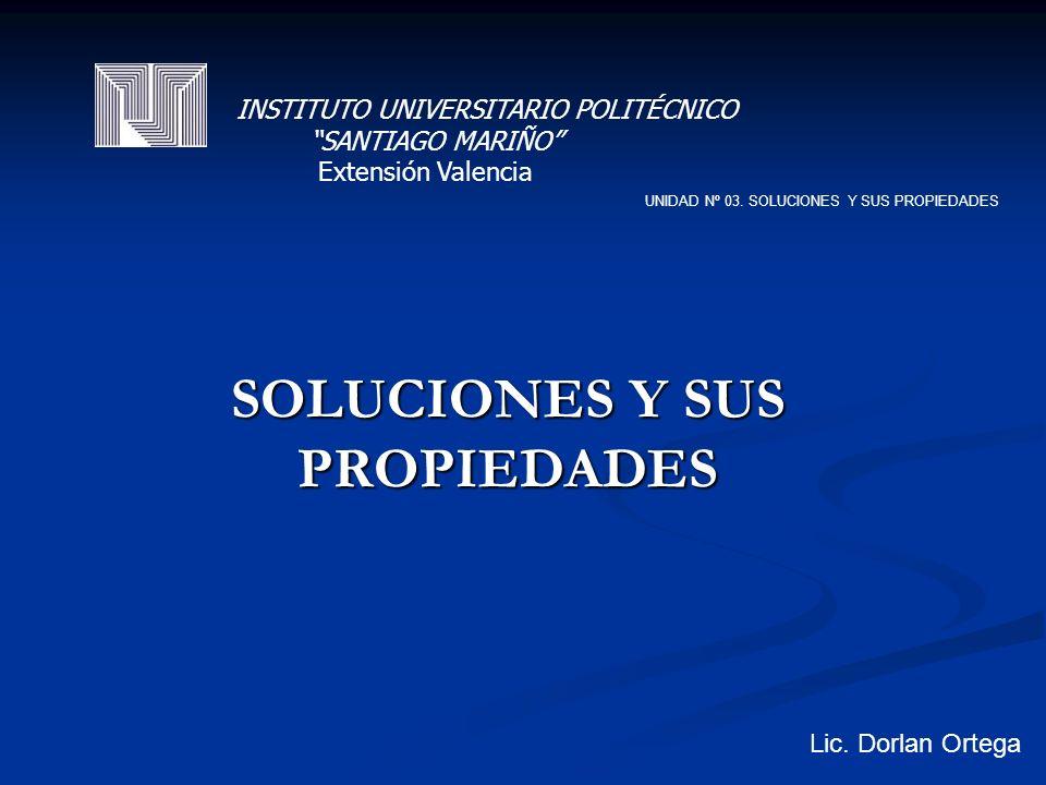 SOLUCIONES Y SUS PROPIEDADES UNIDAD Nº 03. SOLUCIONES Y SUS PROPIEDADES Lic.