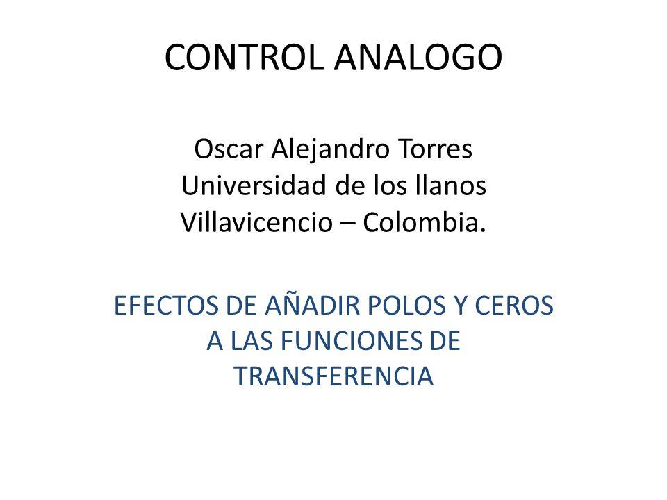 CONTROL ANALOGO Oscar Alejandro Torres Universidad de los llanos Villavicencio – Colombia. EFECTOS DE AÑADIR POLOS Y CEROS A LAS FUNCIONES DE TRANSFER