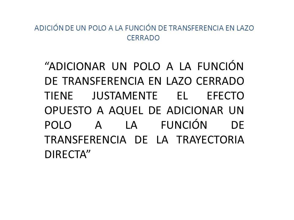 ADICIONAR UN POLO A LA FUNCIÓN DE TRANSFERENCIA EN LAZO CERRADO TIENE JUSTAMENTE EL EFECTO OPUESTO A AQUEL DE ADICIONAR UN POLO A LA FUNCIÓN DE TRANSF
