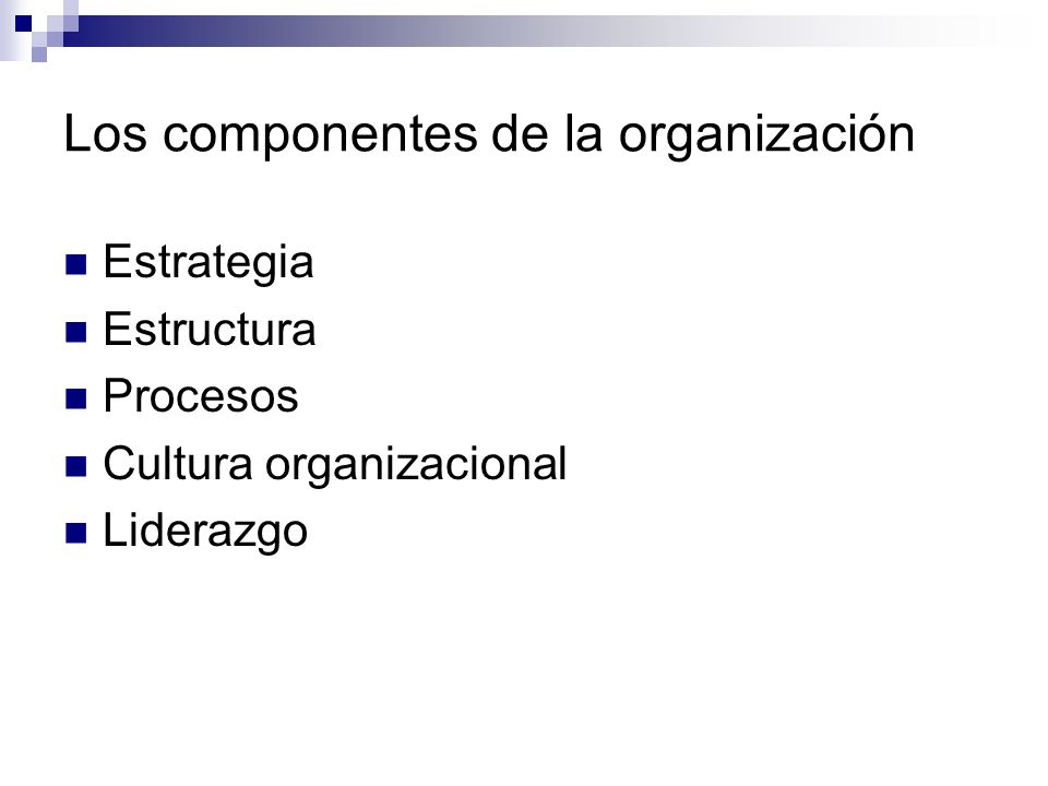 Los componentes de la organización Estrategia Estructura Procesos Cultura organizacional Liderazgo