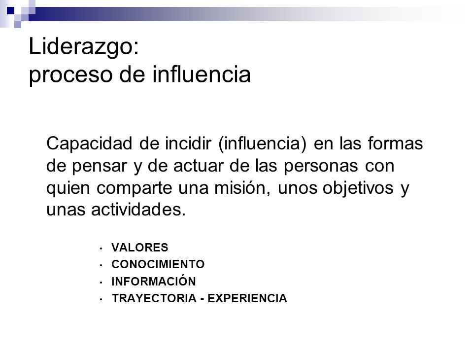 Liderazgo: proceso de influencia Capacidad de incidir (influencia) en las formas de pensar y de actuar de las personas con quien comparte una misión,