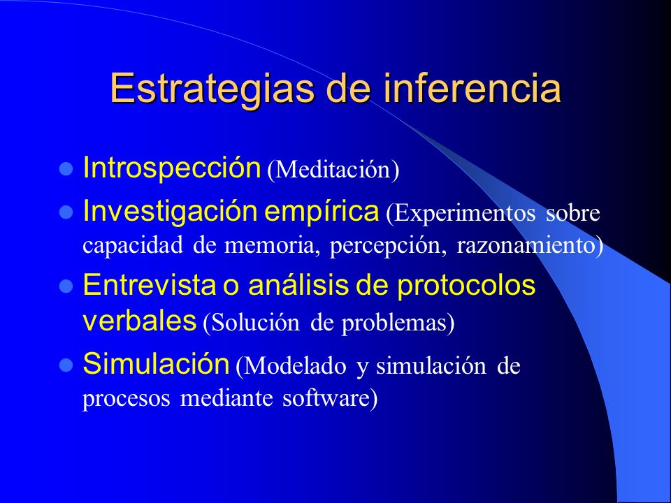 Estrategias de inferencia Introspección (Meditación) Investigación empírica (Experimentos sobre capacidad de memoria, percepción, razonamiento) Entrev