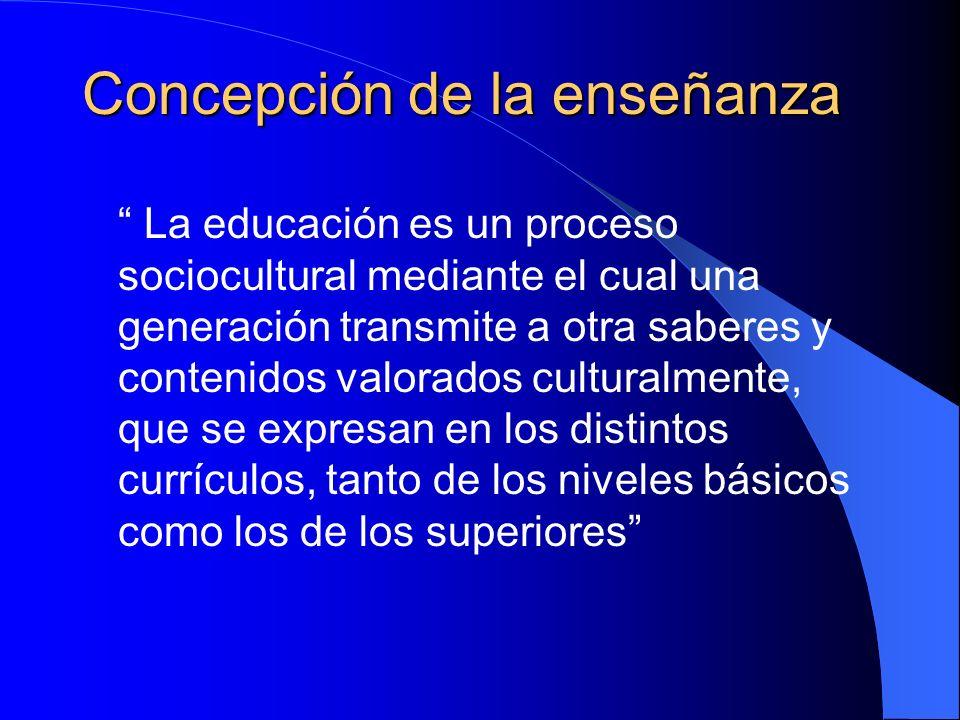 Concepción de la enseñanza La educación es un proceso sociocultural mediante el cual una generación transmite a otra saberes y contenidos valorados cu