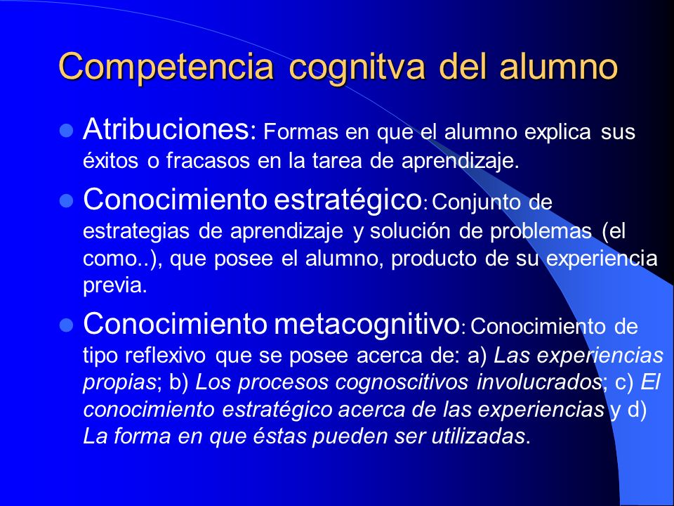 Competencia cognitva del alumno Atribuciones : Formas en que el alumno explica sus éxitos o fracasos en la tarea de aprendizaje. Conocimiento estratég
