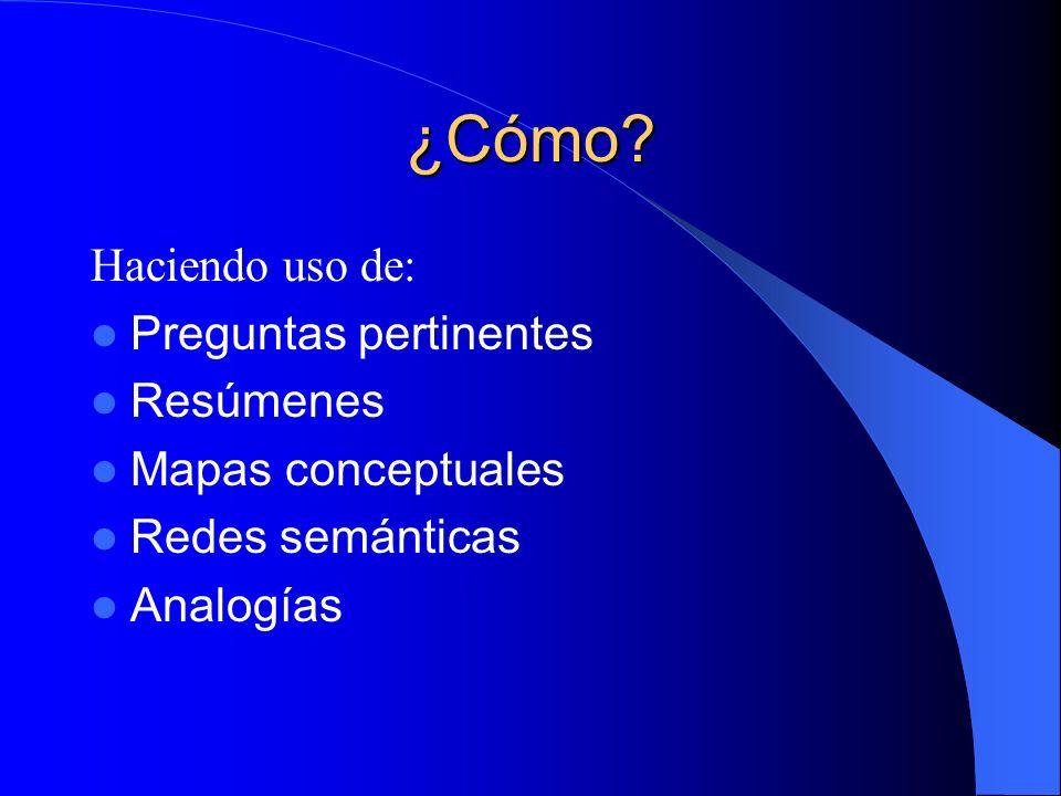 ¿Cómo? Haciendo uso de: Preguntas pertinentes Resúmenes Mapas conceptuales Redes semánticas Analogías