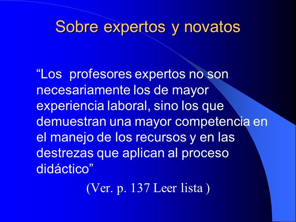Sobre expertos y novatos Los profesores expertos no son necesariamente los de mayor experiencia laboral, sino los que demuestran una mayor competencia