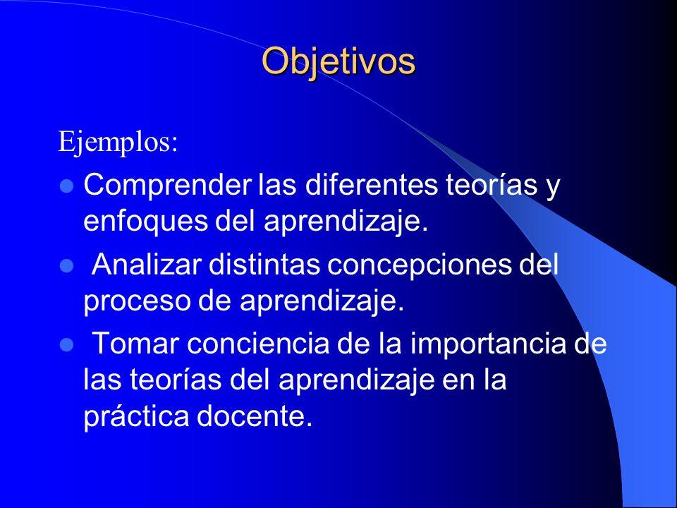 Objetivos Ejemplos: Comprender las diferentes teorías y enfoques del aprendizaje. Analizar distintas concepciones del proceso de aprendizaje. Tomar co
