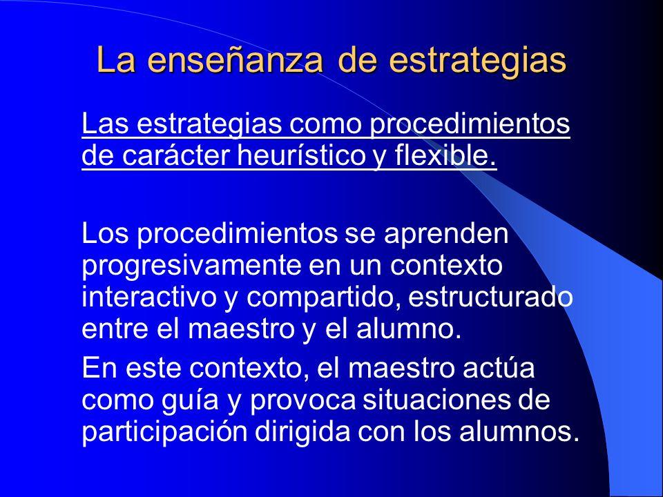 La enseñanza de estrategias Las estrategias como procedimientos de carácter heurístico y flexible. Los procedimientos se aprenden progresivamente en u