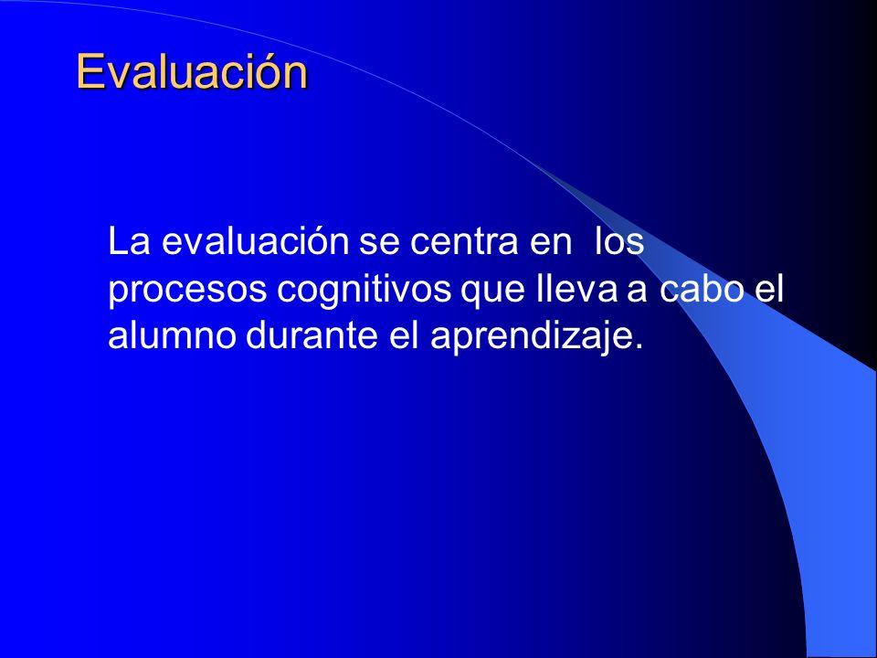 Evaluación La evaluación se centra en los procesos cognitivos que lleva a cabo el alumno durante el aprendizaje.