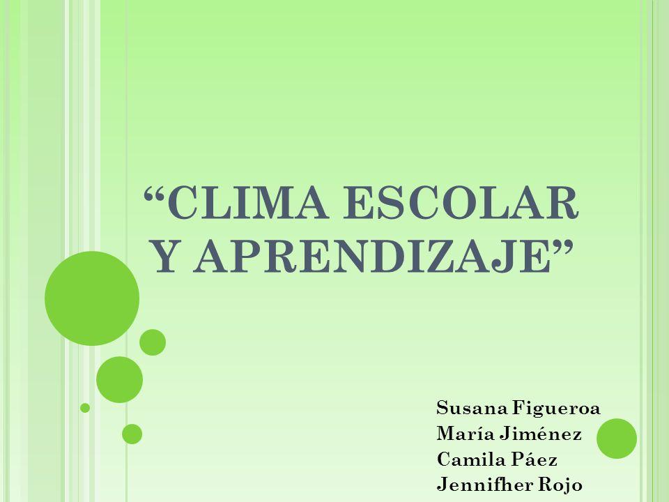 CLIMA ESCOLAR Y APRENDIZAJE Susana Figueroa María Jiménez Camila Páez Jennifher Rojo
