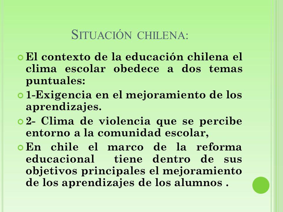 S ITUACIÓN CHILENA : El contexto de la educación chilena el clima escolar obedece a dos temas puntuales: 1-Exigencia en el mejoramiento de los aprendi