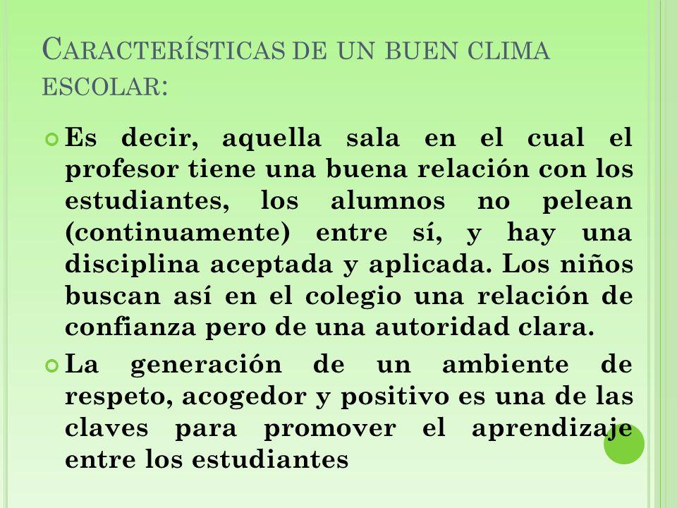 C ARACTERÍSTICAS DE UN BUEN CLIMA ESCOLAR : Es decir, aquella sala en el cual el profesor tiene una buena relación con los estudiantes, los alumnos no