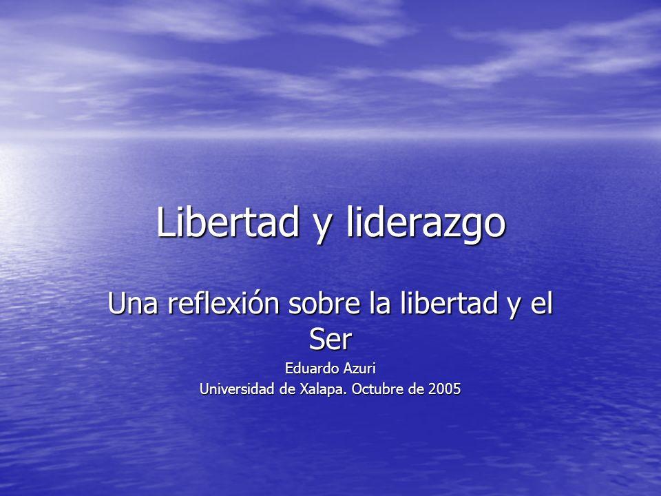 Libertad y liderazgo Una reflexión sobre la libertad y el Ser Eduardo Azuri Universidad de Xalapa. Octubre de 2005