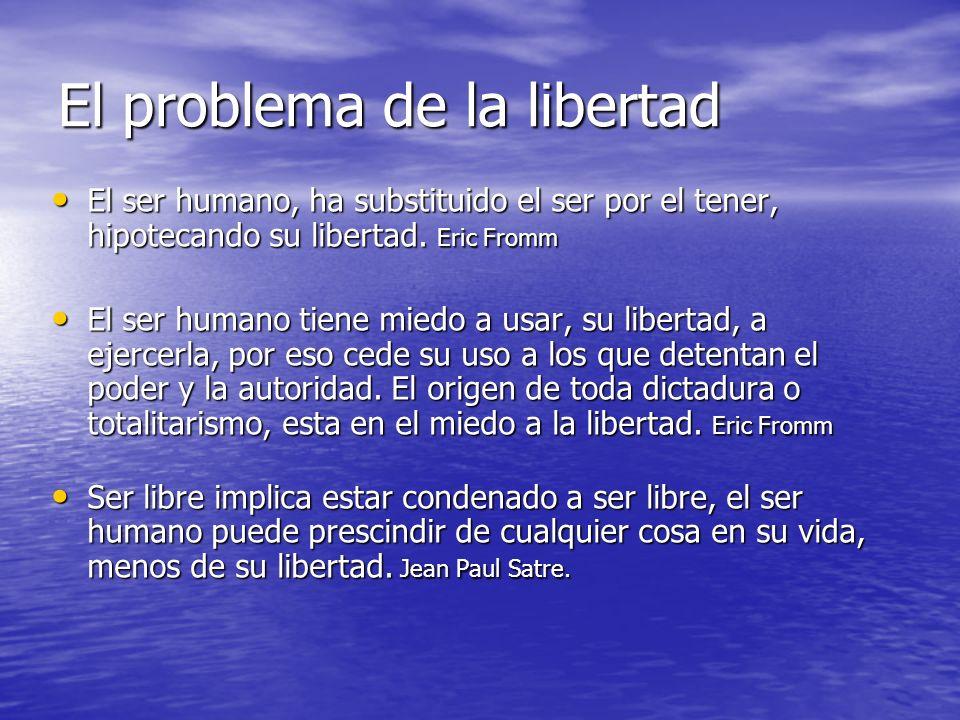 El problema de la libertad El ser humano, ha substituido el ser por el tener, hipotecando su libertad. Eric Fromm El ser humano, ha substituido el ser