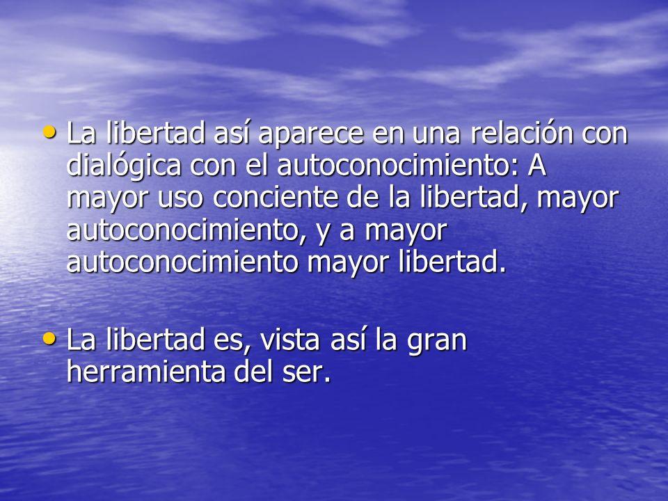 La libertad así aparece en una relación con dialógica con el autoconocimiento: A mayor uso conciente de la libertad, mayor autoconocimiento, y a mayor