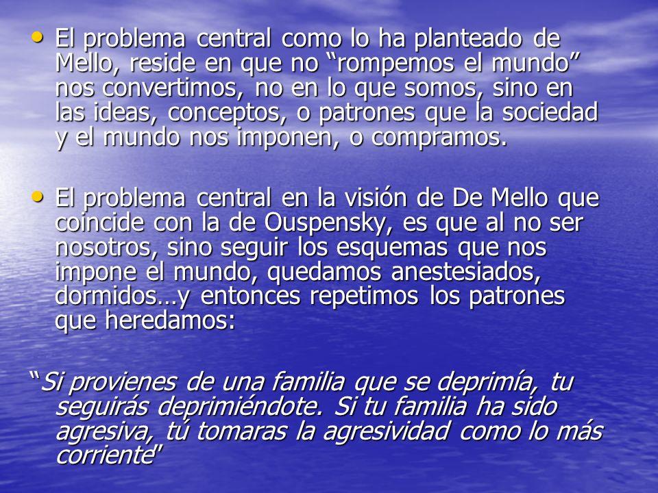 El problema central como lo ha planteado de Mello, reside en que no rompemos el mundo nos convertimos, no en lo que somos, sino en las ideas, concepto