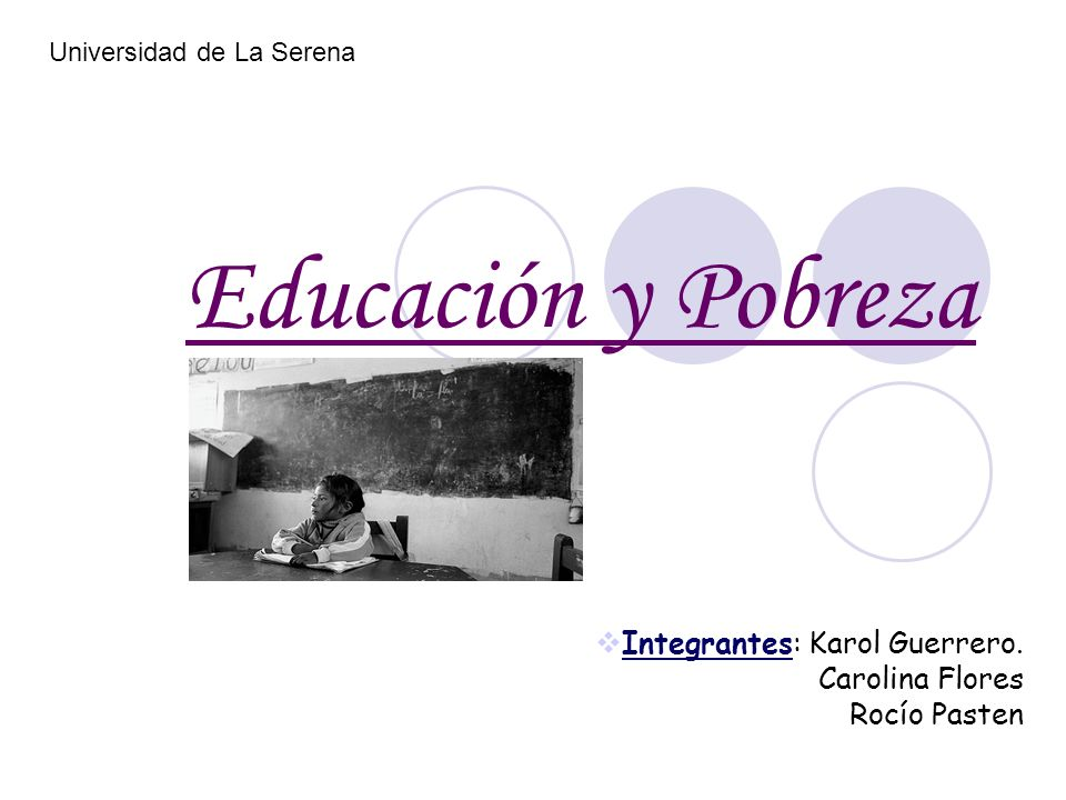 Educación y Pobreza Integrantes: Karol Guerrero. Carolina Flores Rocío Pasten Universidad de La Serena