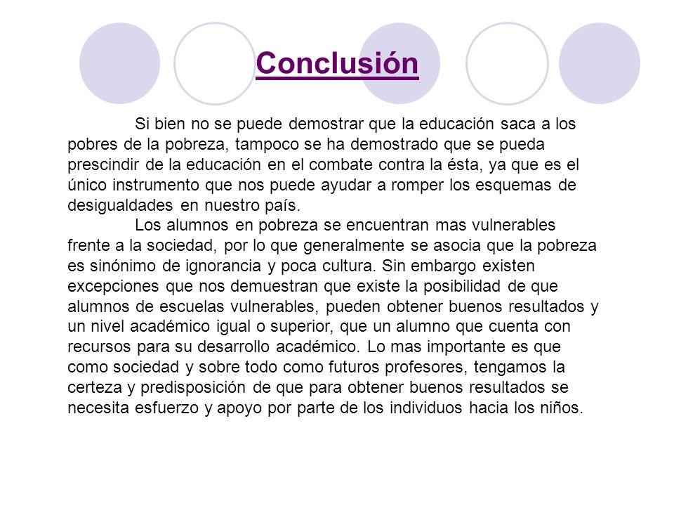 Conclusión Si bien no se puede demostrar que la educación saca a los pobres de la pobreza, tampoco se ha demostrado que se pueda prescindir de la educ