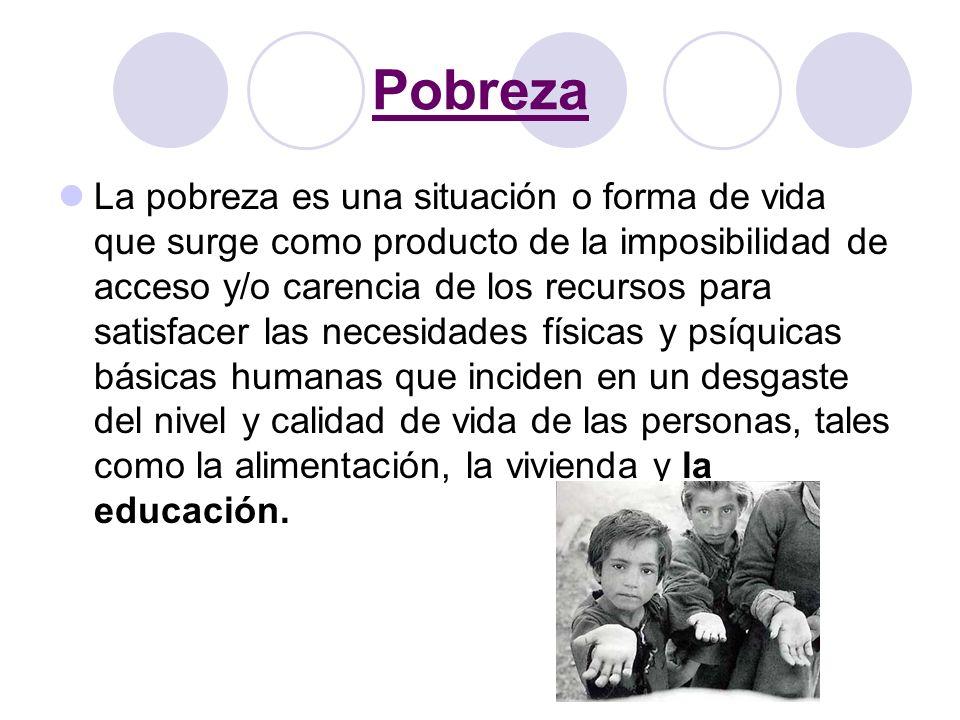 Pobreza La pobreza es una situación o forma de vida que surge como producto de la imposibilidad de acceso y/o carencia de los recursos para satisfacer