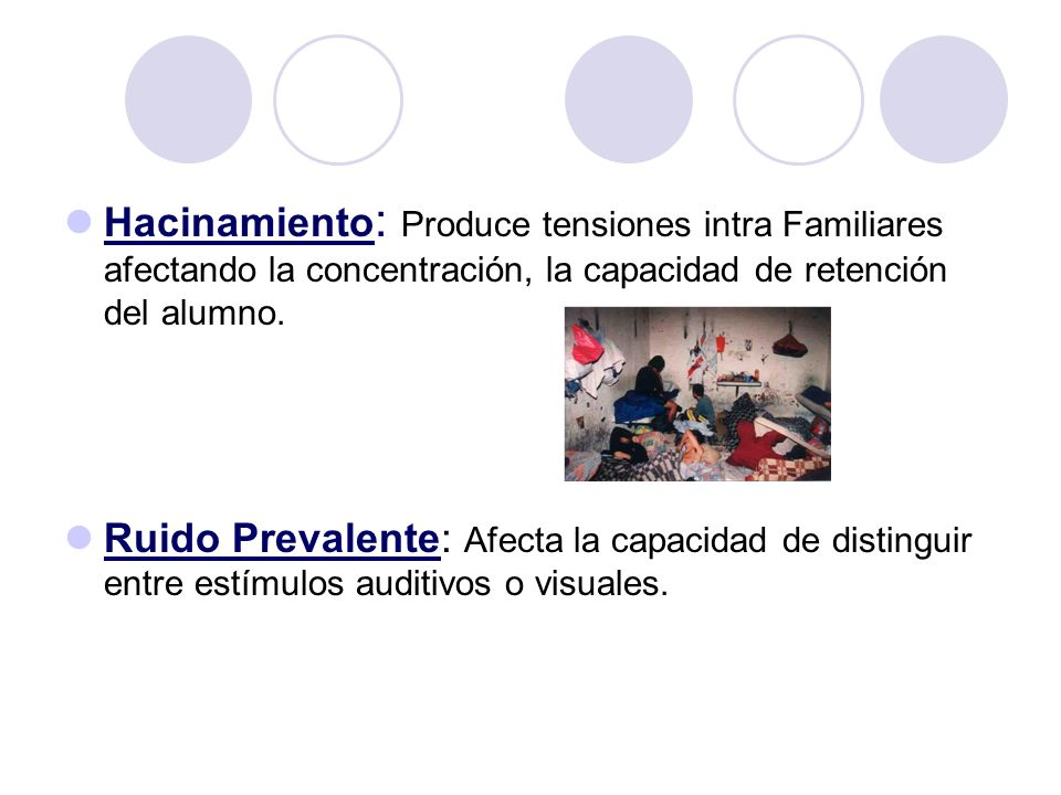 Hacinamiento : Produce tensiones intra Familiares afectando la concentración, la capacidad de retención del alumno. Ruido Prevalente: Afecta la capaci
