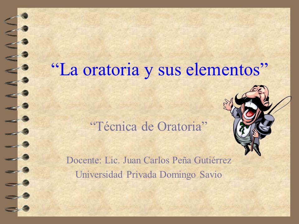 La oratoria y sus elementos Técnica de Oratoria Docente: Lic. Juan Carlos Peña Gutiérrez Universidad Privada Domingo Savio