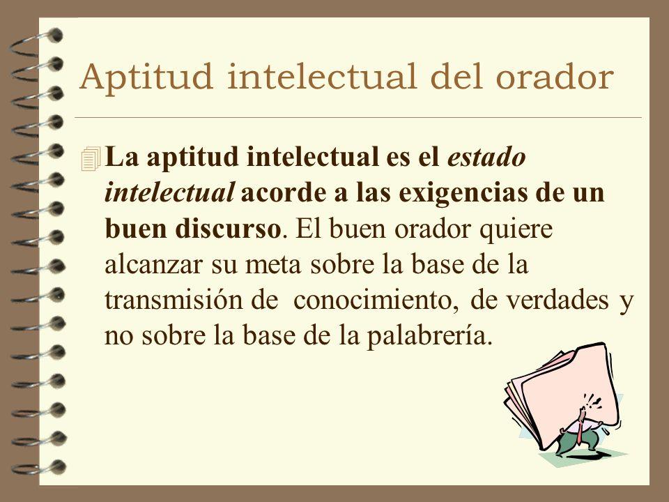 Aptitud intelectual del orador 4 La aptitud intelectual es el estado intelectual acorde a las exigencias de un buen discurso. El buen orador quiere al
