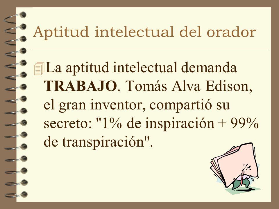 Aptitud intelectual del orador 4 La aptitud intelectual demanda TRABAJO. Tomás Alva Edison, el gran inventor, compartió su secreto: