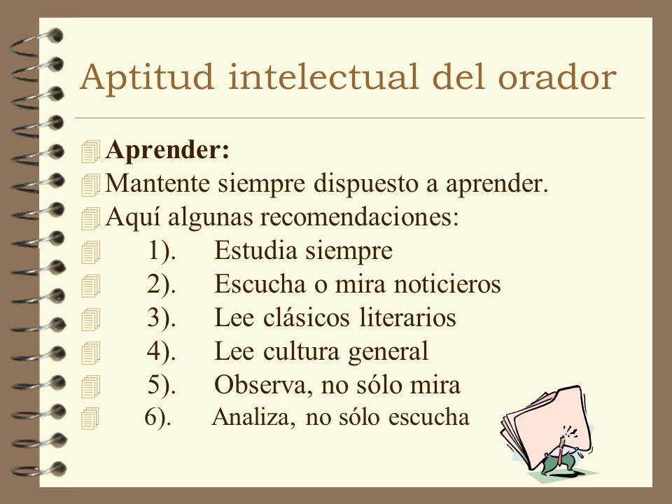 Aptitud intelectual del orador 4 Aprender: 4 Mantente siempre dispuesto a aprender. 4 Aquí algunas recomendaciones: 4 1).Estudia siempre 4 2).Escucha