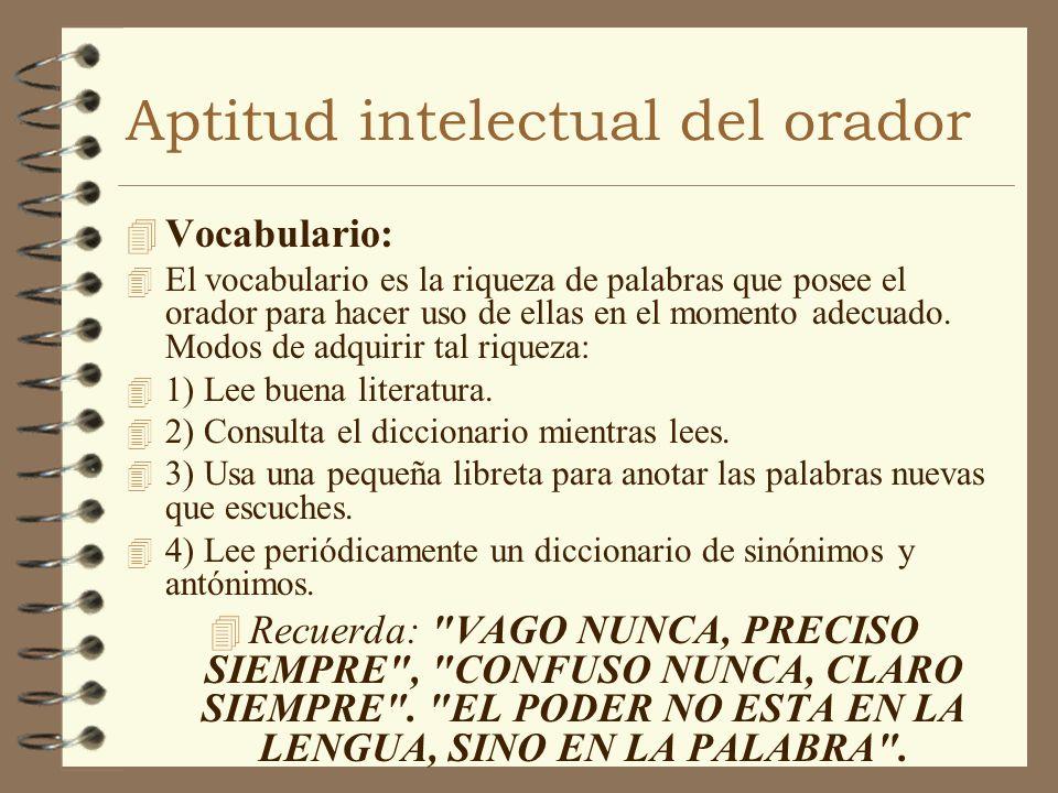 Aptitud intelectual del orador 4 Vocabulario: 4 El vocabulario es la riqueza de palabras que posee el orador para hacer uso de ellas en el momento ade