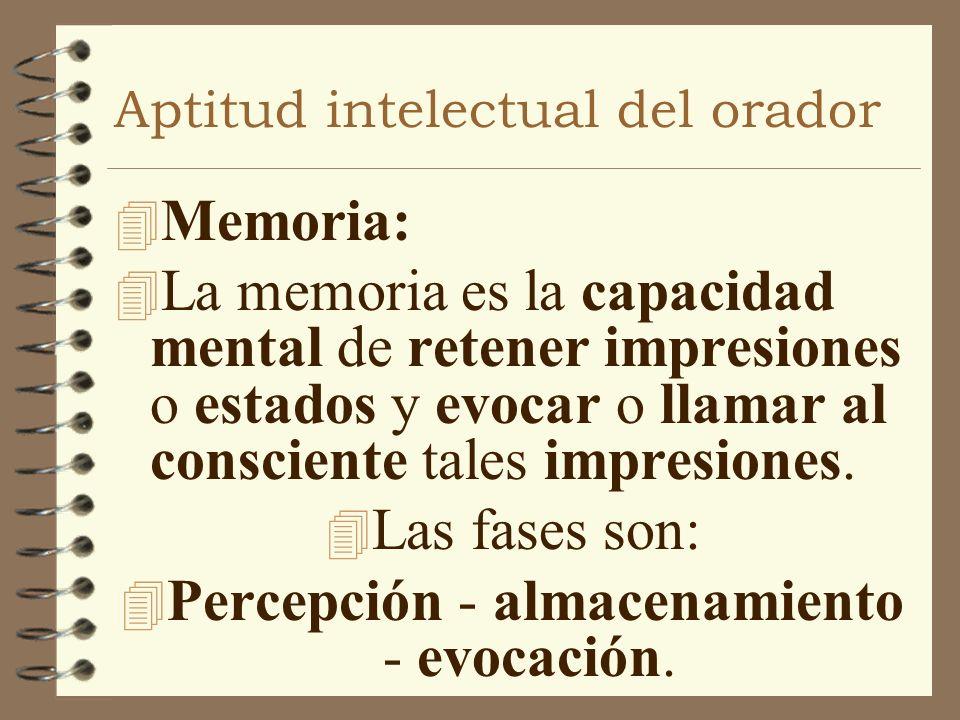 Aptitud intelectual del orador 4 Memoria: 4 La memoria es la capacidad mental de retener impresiones o estados y evocar o llamar al consciente tales i