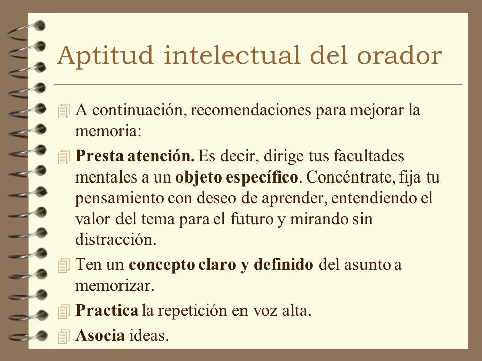 Aptitud intelectual del orador 4 A continuación, recomendaciones para mejorar la memoria: 4 Presta atención. Es decir, dirige tus facultades mentales