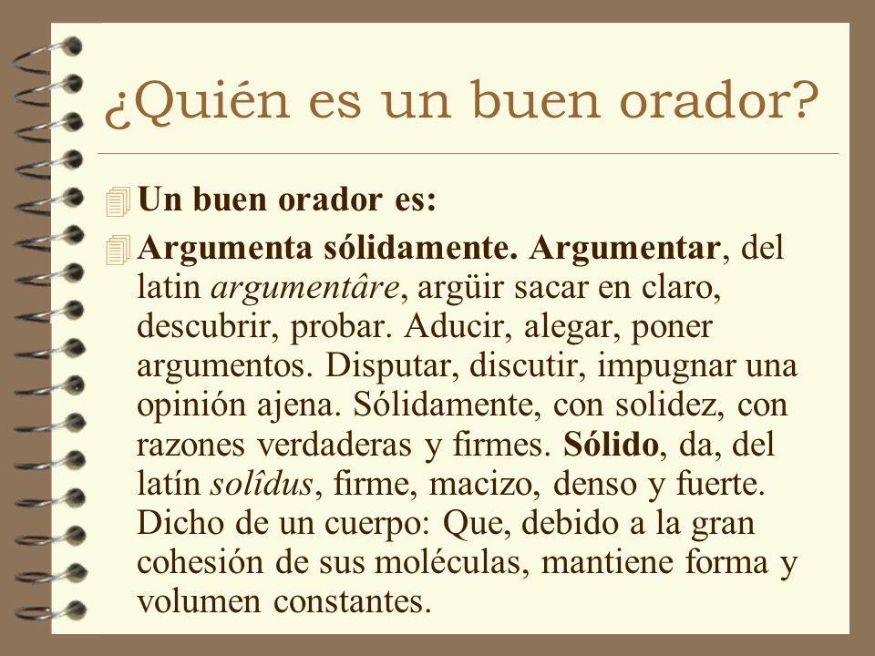 ¿Quién es un buen orador? 4 Un buen orador es: 4 Argumenta sólidamente. Argumentar, del latin argumentâre, argüir sacar en claro, descubrir, probar. A