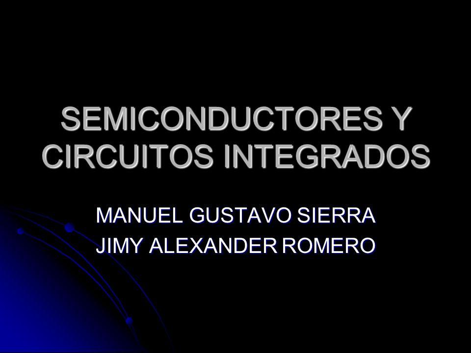 SEMICONDUCTORES Y CIRCUITOS INTEGRADOS MANUEL GUSTAVO SIERRA JIMY ALEXANDER ROMERO