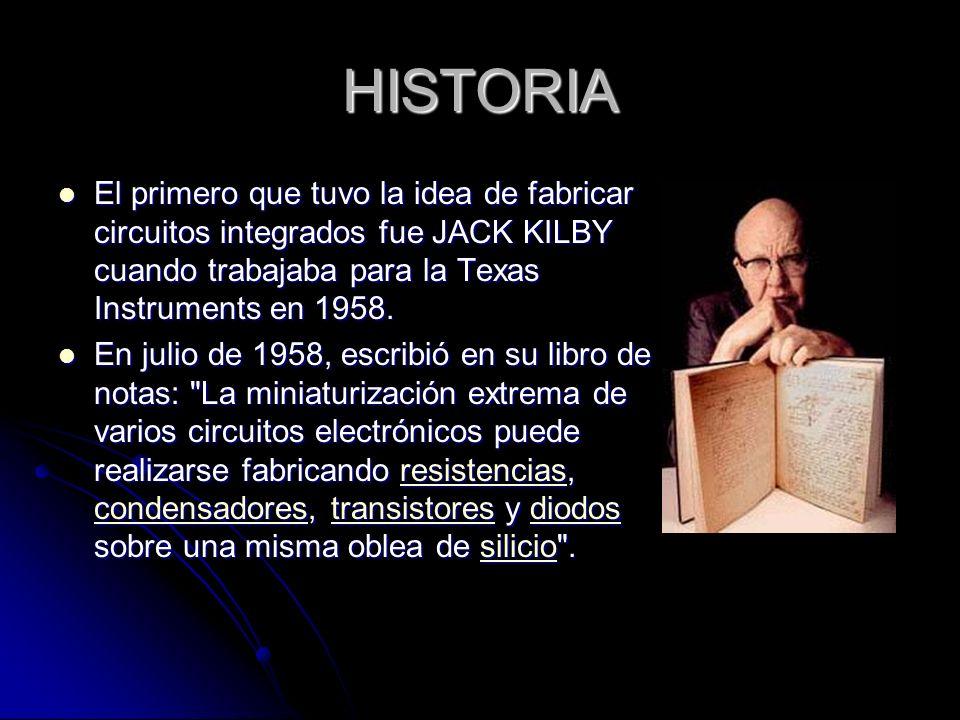 HISTORIA El primero que tuvo la idea de fabricar circuitos integrados fue JACK KILBY cuando trabajaba para la Texas Instruments en 1958. El primero qu