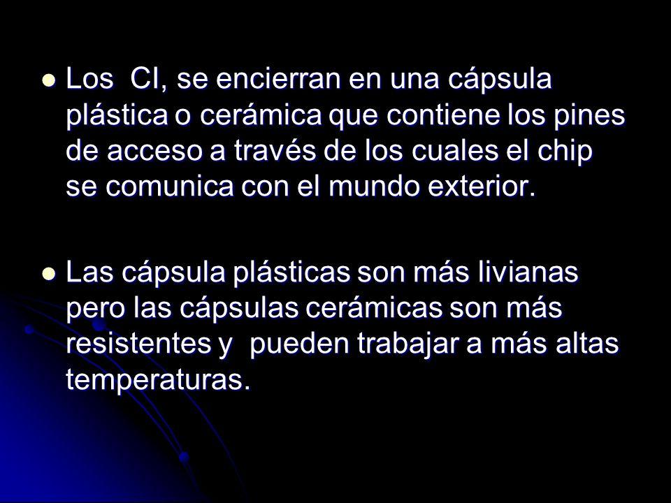 Los CI, se encierran en una cápsula plástica o cerámica que contiene los pines de acceso a través de los cuales el chip se comunica con el mundo exter
